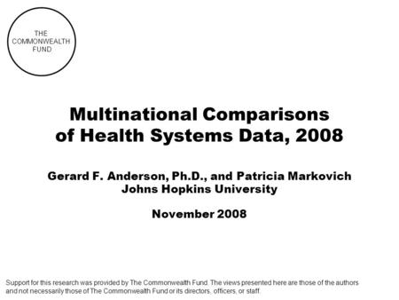 THE COMMONWEALTH FUND Multinational Comparisons of Health Systems Data, 2008 Gerard F. Anderson, Ph.D., and Patricia Markovich Johns Hopkins University.
