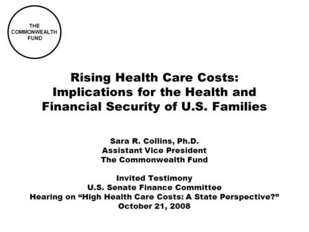 THE COMMONWEALTH FUND Rising Health Care Costs: Implications for the Health and Financial Security of U.S. Families Sara R. Collins, Ph.D. Assistant Vice.