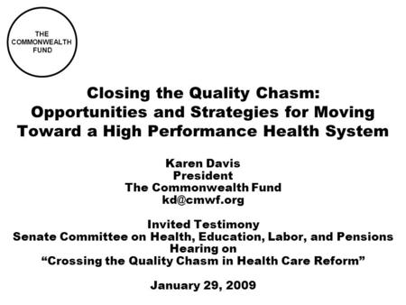 Closing the Quality Chasm: Opportunities and Strategies for Moving Toward a High Performance Health System Karen Davis President The Commonwealth Fund.