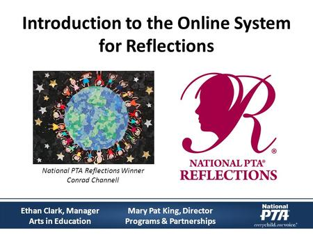 Introduction to the Online System for Reflections Mary Pat King, Director Programs & Partnerships Ethan Clark, Manager Arts in Education National PTA Reflections.