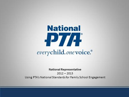 National Representative 2012 – 2013 Using PTAs National Standards for Family School Engagement.