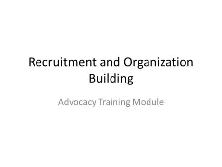 Recruitment and Organization Building Advocacy Training Module.