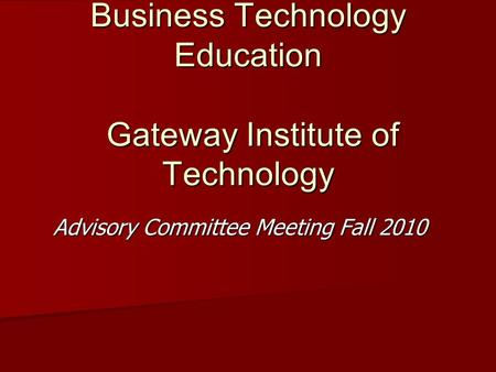 Business Technology Education Gateway Institute of Technology Advisory Committee Meeting Fall 2010.