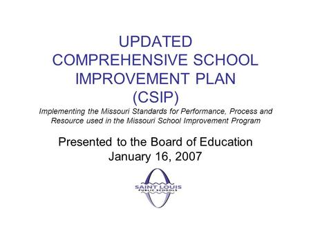 UPDATED COMPREHENSIVE SCHOOL IMPROVEMENT PLAN (CSIP) Implementing the Missouri Standards for Performance, Process and Resource used in the Missouri School.