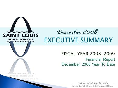 Saint Louis Public Schools December 2008 Monthly Financial Report December 2008 EXECUTIVE SUMMARY FISCAL YEAR 2008-2009 Financial Report December 2008.