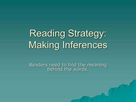 Reading Strategy: Making Inferences Readers need to find the meaning behind the words.