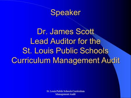 St. Louis Public Schools Curriculum Management Audit Speaker Dr. James Scott Lead Auditor for the St. Louis Public Schools Curriculum Management Audit.
