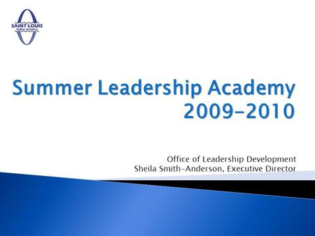 Summer Leadership Academy 2009-2010 Office of Leadership Development Sheila Smith-Anderson, Executive Director.