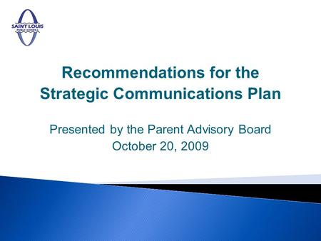 Recommendations for the Strategic Communications Plan Presented by the Parent Advisory Board October 20, 2009.