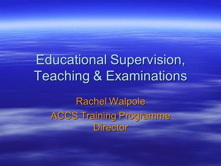 Educational Supervision, Teaching & Examinations Rachel Walpole ACCS Training Programme Director.