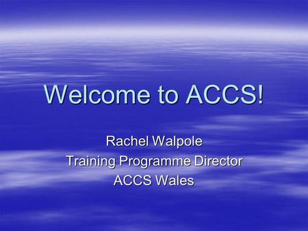 Welcome to ACCS! Rachel Walpole Training Programme Director ACCS Wales.