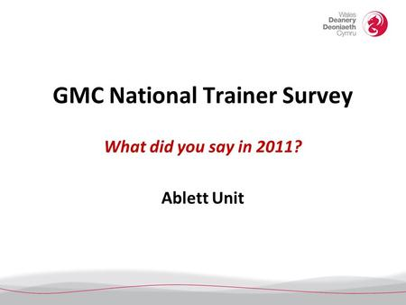 GMC National Trainer Survey What did you say in 2011? Ablett Unit.