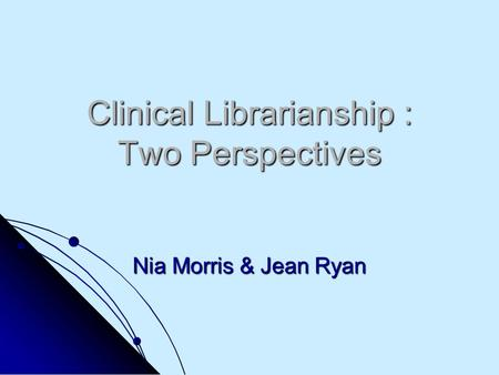 Clinical Librarianship : Two Perspectives Nia Morris & Jean Ryan.