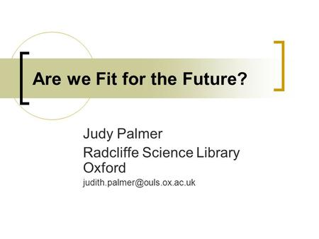 Are we Fit for the Future? Judy Palmer Radcliffe Science Library Oxford
