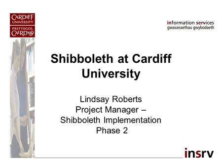 Shibboleth at Cardiff University Lindsay Roberts Project Manager – Shibboleth Implementation Phase 2.