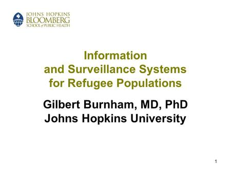 1 Information and Surveillance Systems for Refugee Populations Gilbert Burnham, MD, PhD Johns Hopkins University.
