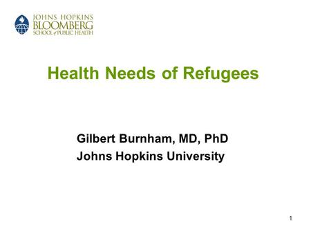 1 Health Needs of Refugees Gilbert Burnham, MD, PhD Johns Hopkins University.