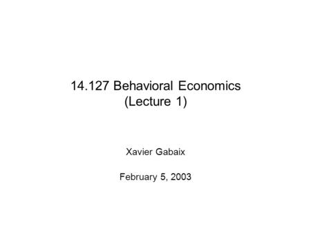 14.127 Behavioral Economics (Lecture 1) Xavier Gabaix February 5, 2003.