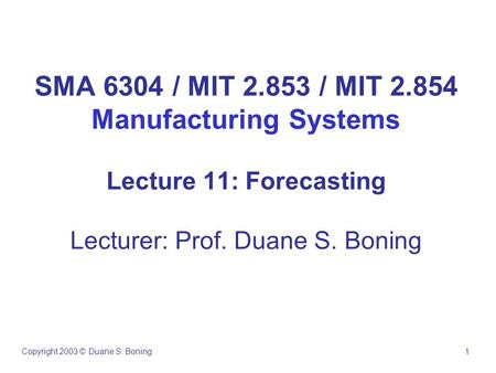 SMA 6304 / MIT 2.853 / MIT 2.854 Manufacturing Systems Lecture 11: Forecasting Lecturer: Prof. Duane S. Boning Copyright 2003 © Duane S. Boning. 1.