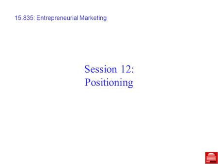 Session 12: Positioning 15.835: Entrepreneurial Marketing.