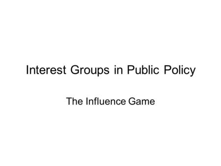 Interest Groups in Public Policy The Influence Game.