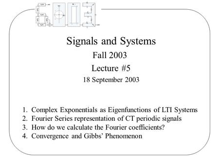 Signals and Systems Fall 2003 Lecture #5 18 September 2003 1. Complex Exponentials as Eigenfunctions of LTI Systems 2. Fourier Series representation of.