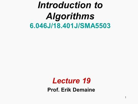 1 Introduction to Algorithms 6.046J/18.401J/SMA5503 Lecture 19 Prof. Erik Demaine.