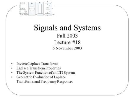 Signals and Systems Fall 2003 Lecture #18 6 November 2003 Inverse Laplace Transforms Laplace Transform Properties The System Function of an LTI System.