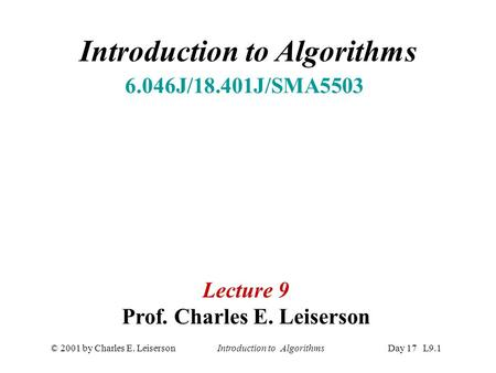 © 2001 by Charles E. Leiserson Introduction to AlgorithmsDay 17 L9.1 Introduction to Algorithms 6.046J/18.401J/SMA5503 Lecture 9 Prof. Charles E. Leiserson.
