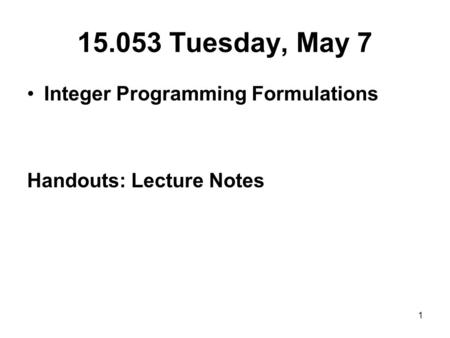 1 15.053 Tuesday, May 7 Integer Programming Formulations Handouts: Lecture Notes.