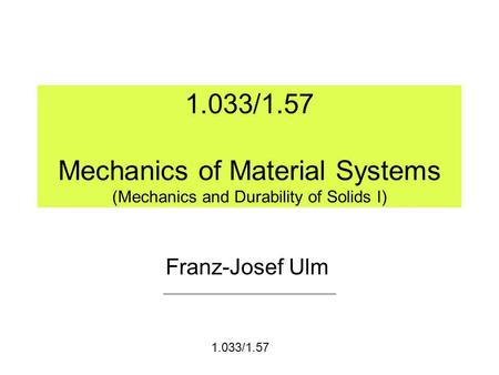 1.033/1.57 Mechanics of Material Systems (Mechanics and Durability of Solids I) Franz-Josef Ulm 1.033/1.57.