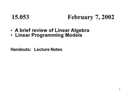 1 15.053 February 7, 2002 A brief review of Linear Algebra Linear Programming Models Handouts: Lecture Notes.