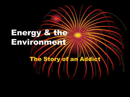 Energy & the Environment The Story of an Addict. Energy & Environmental Politics Energy consumption is a primary source of pollution Energy production.