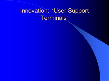 Innovation: User Support Terminals. Built around existing integration terminals Combine social services, shopping, banking, etc. Provide service access.