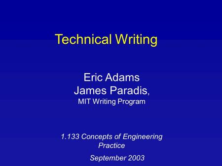 Technical Writing Eric Adams James Paradis, MIT Writing Program 1.133 Concepts of Engineering Practice September 2003.