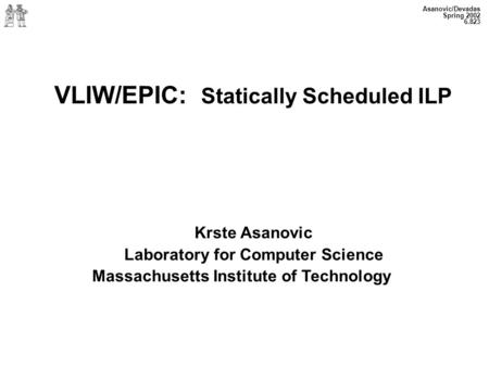 Asanovic/Devadas Spring 2002 6.823 VLIW/EPIC: Statically Scheduled ILP Krste Asanovic Laboratory for Computer Science Massachusetts Institute of Technology.