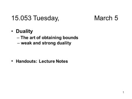1 15.053 Tuesday, March 5 Duality – The art of obtaining bounds – weak and strong duality Handouts: Lecture Notes.