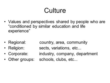 Culture Values and perspectives shared by people who are conditioned by similar education and life experience Regional: country, area, community Religion:
