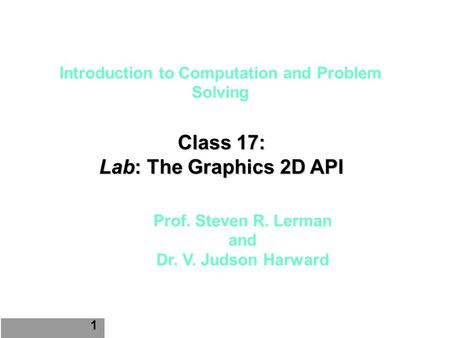 Introduction to Computation and Problem Solving Class 17: Lab: The Graphics 2D API 1 Prof. Steven R. Lerman and Dr. V. Judson Harward.