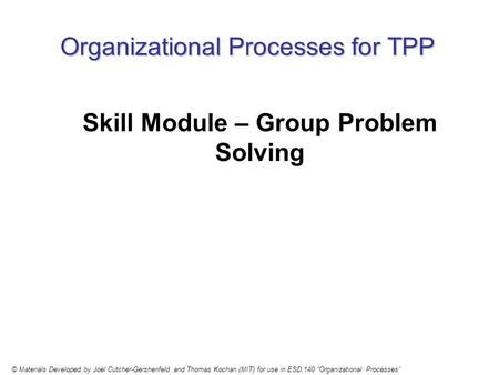 Organizational Processes for TPP Skill Module – Group Problem Solving © Materials Developed by Joel Cutcher-Gershenfeld and Thomas Kochan (MIT) for use.