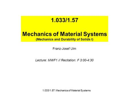 1.033/1.57 Mechanics of Material Systems (Mechanics and Durability of Solids I) Franz-Josef Ulm Lecture: MWF1 // Recitation: F 3:00-4:30 1.033/1.57: Mechanics.