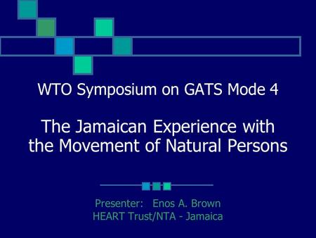 Presenter: Enos A. Brown HEART Trust/NTA - Jamaica WTO Symposium on GATS Mode 4 The Jamaican Experience with the Movement of Natural Persons.