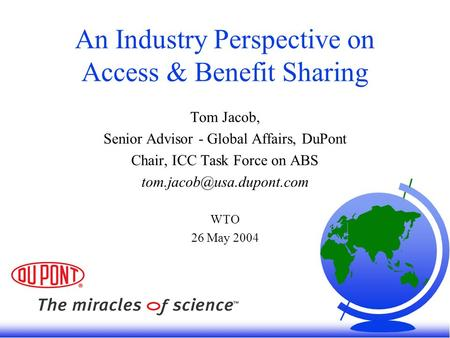 An Industry Perspective on Access & Benefit Sharing Tom Jacob, Senior Advisor - Global Affairs, DuPont Chair, ICC Task Force on ABS