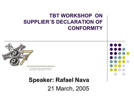 TBT WORKSHOP ON SUPPLIER´S DECLARATION OF CONFORMITY Speaker: Rafael Nava 21 March, 2005.