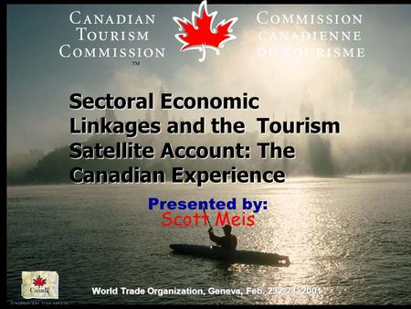 World Trade Organization, Geneva, Feb. 232-24, 2001 Sectoral Economic Linkages and the Tourism Satellite Account: The Canadian Experience Presented by: