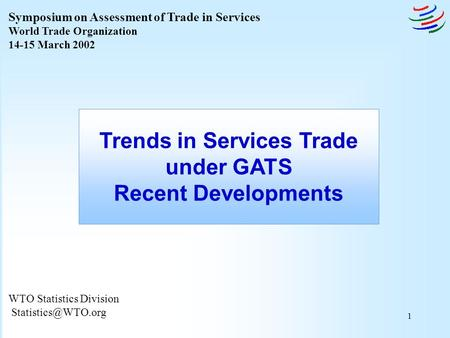 1 WTO Statistics Division Trends in Services Trade under GATS Recent Developments Symposium on Assessment of Trade in Services World.