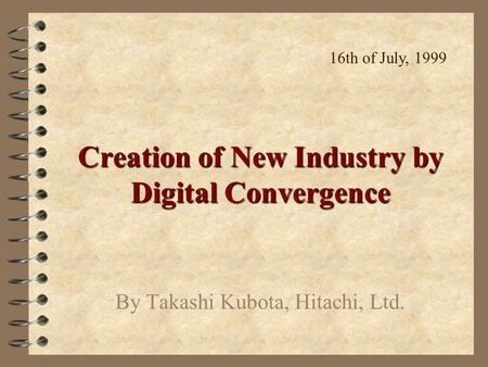 Creation of New Industry by Digital Convergence By Takashi Kubota, Hitachi, Ltd. 16th of July, 1999.