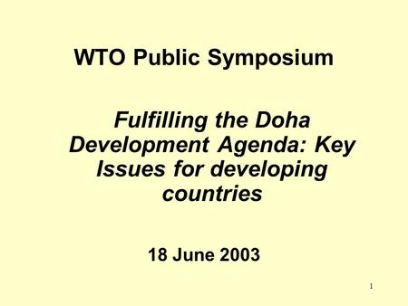 1 WTO Public Symposium Fulfilling the Doha Development Agenda: Key Issues for developing countries 18 June 2003.