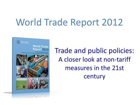 Trade and public policies: A closer look at non-tariff measures in the 21st century World Trade Report 2012.