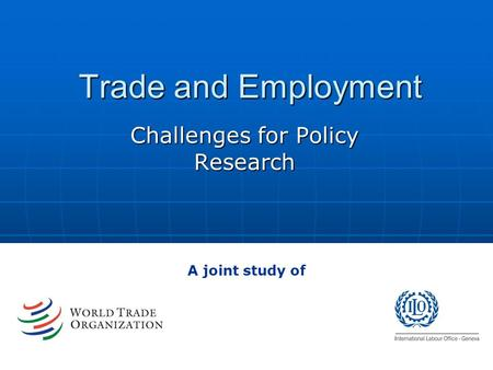 Trade and Employment Challenges for Policy Research A joint study of.